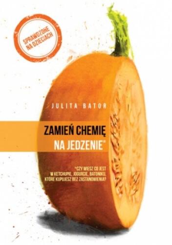 """Książka """"Zamień chemię na jedzenie"""" Julity Bator"""